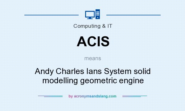 What does ACIS mean? It stands for Andy Charles Ians System solid modelling geometric engine