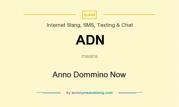 What does ADN mean? It stands for Anno Dommino Now