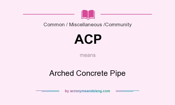 What does ACP mean? It stands for Arched Concrete Pipe