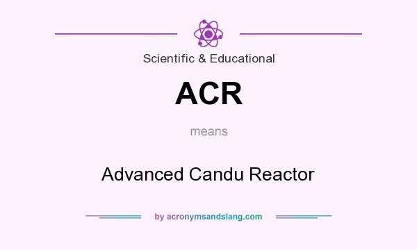 What does ACR mean? It stands for Advanced Candu Reactor