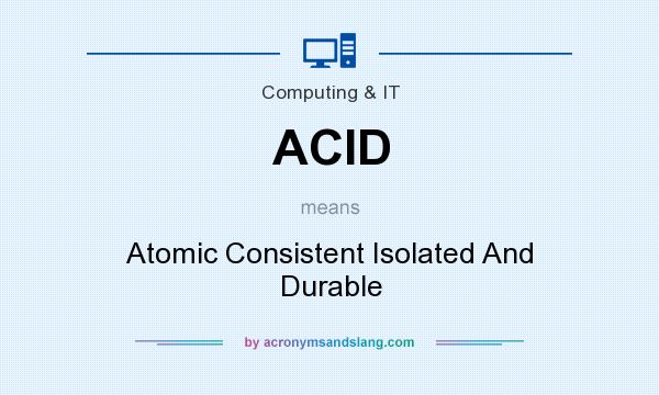 What does ACID mean? It stands for Atomic Consistent Isolated And Durable