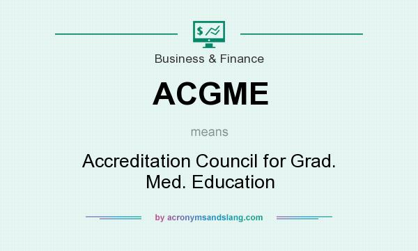What does ACGME mean? It stands for Accreditation Council for Grad. Med. Education