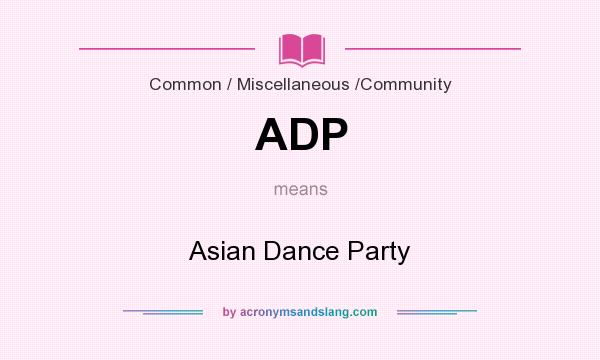 What does ADP mean? It stands for Asian Dance Party