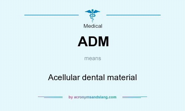 What does ADM mean? It stands for Acellular dental material