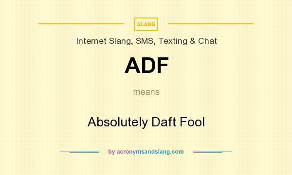 What does ADF mean? It stands for Absolutely Daft Fool
