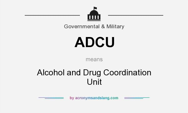 What does ADCU mean? It stands for Alcohol and Drug Coordination Unit