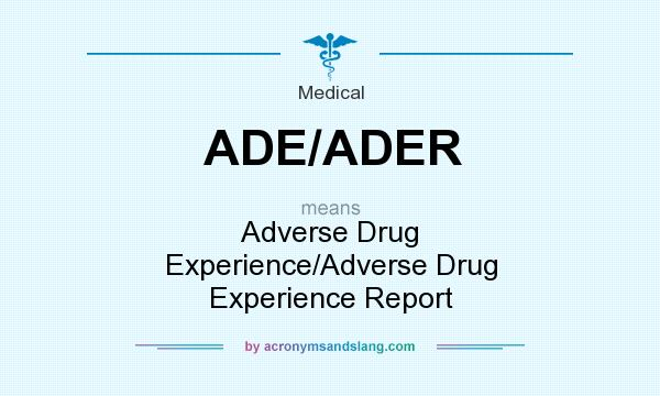 What does ADE/ADER mean? It stands for Adverse Drug Experience/Adverse Drug Experience Report