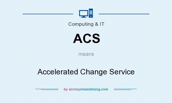 What does ACS mean? It stands for Accelerated Change Service