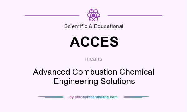 What does ACCES mean? It stands for Advanced Combustion Chemical Engineering Solutions