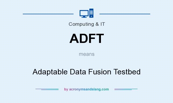 What does ADFT mean? It stands for Adaptable Data Fusion Testbed