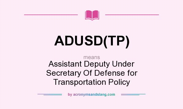 What does ADUSD(TP) mean? It stands for Assistant Deputy Under Secretary Of Defense for Transportation Policy