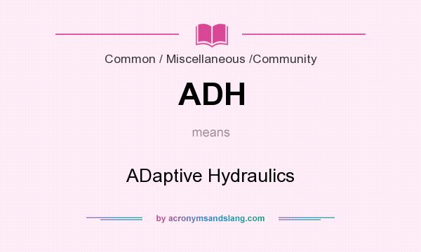 What does ADH mean? It stands for ADaptive Hydraulics