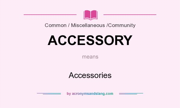 What does ACCESSORY mean? It stands for Accessories