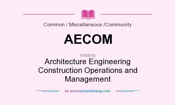 What does AECOM mean? It stands for Architecture Engineering Construction Operations and Management