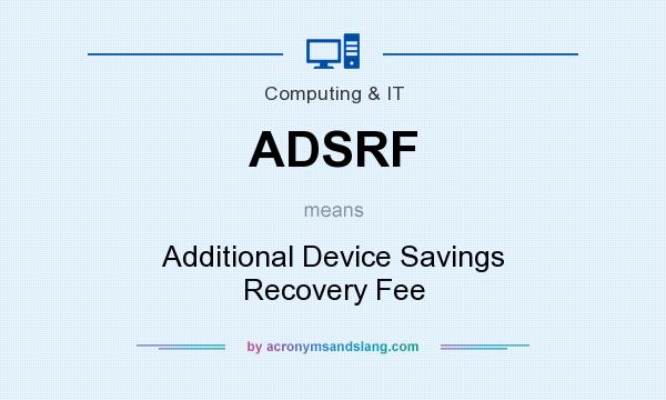 What does ADSRF mean? It stands for Additional Device Savings Recovery Fee