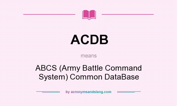 What does ACDB mean? It stands for ABCS (Army Battle Command System) Common DataBase