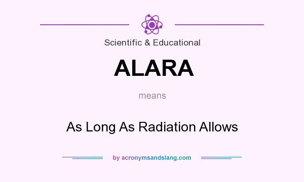 What does ALARA mean? It stands for As Long As Radiation Allows