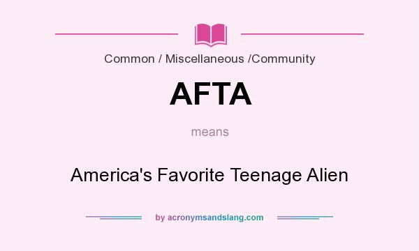 What does AFTA mean? It stands for America`s Favorite Teenage Alien