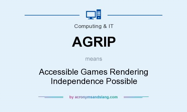 What does AGRIP mean? It stands for Accessible Games Rendering Independence Possible