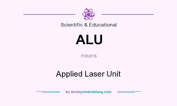 What does ALU mean? It stands for Applied Laser Unit