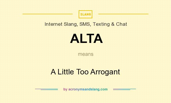 What does ALTA mean? It stands for A Little Too Arrogant