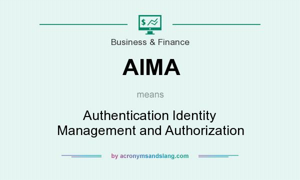 What does AIMA mean? It stands for Authentication Identity Management and Authorization