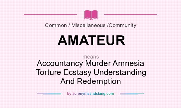 What does AMATEUR mean? It stands for Accountancy Murder Amnesia Torture Ecstasy Understanding And Redemption