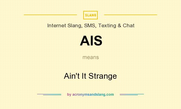 What does AIS mean? It stands for Ain`t It Strange
