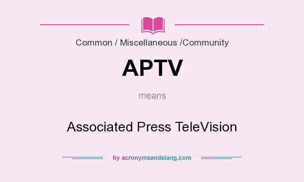 What does APTV mean? It stands for Associated Press TeleVision