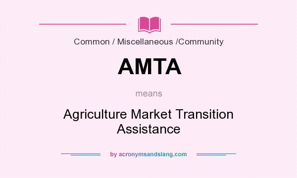 What does AMTA mean? It stands for Agriculture Market Transition Assistance