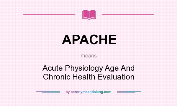 What does APACHE mean? It stands for Acute Physiology Age And Chronic Health Evaluation