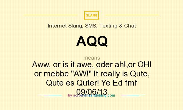What does AQQ mean? It stands for Aww, or is it awe, oder ah!,or OH! or mebbe AW! It really is Qute, Qute es Quter! Ye Ed fmf 09/06/13