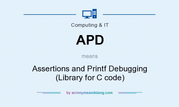 What does APD mean? It stands for Assertions and Printf Debugging (Library for C code)
