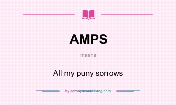 What does AMPS mean? It stands for All my puny sorrows