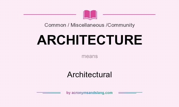 What does ARCHITECTURE mean? It stands for Architectural