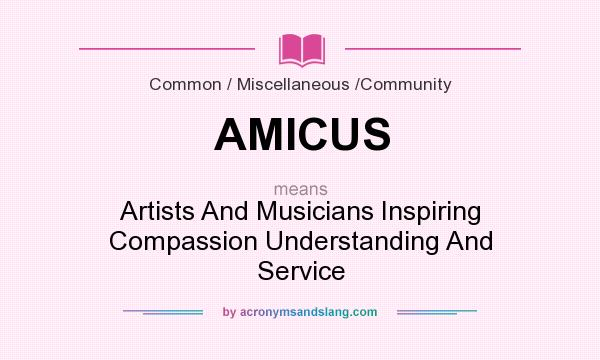What does AMICUS mean? It stands for Artists And Musicians Inspiring Compassion Understanding And Service
