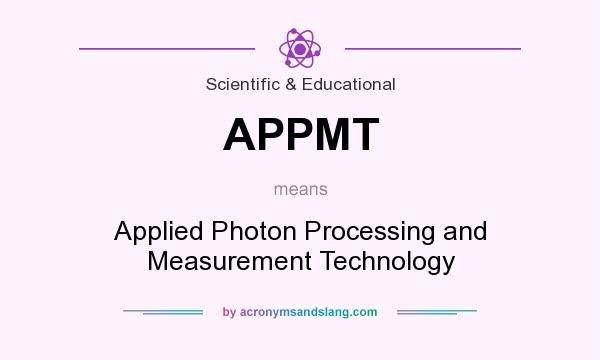 What does APPMT mean? It stands for Applied Photon Processing and Measurement Technology