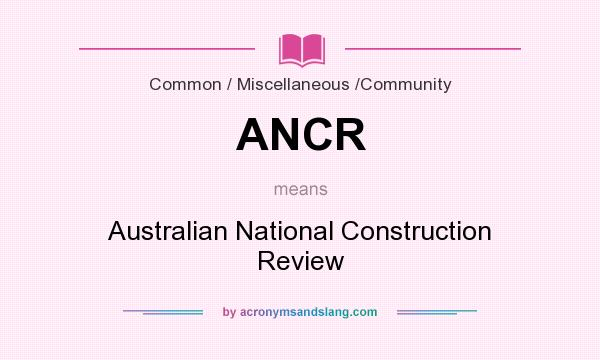 What does ANCR mean? It stands for Australian National Construction Review