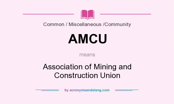 What does AMCU mean? It stands for Association of Mining and Construction Union
