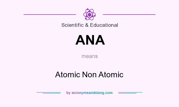 What does ANA mean? It stands for Atomic Non Atomic