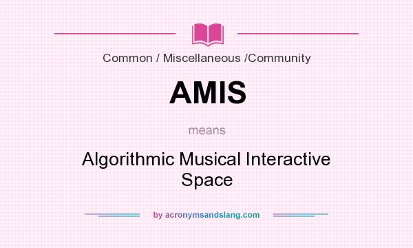 What does AMIS mean? It stands for Algorithmic Musical Interactive Space