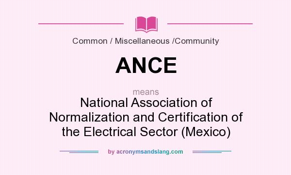 What does ANCE mean? It stands for National Association of Normalization and Certification of the Electrical Sector (Mexico)