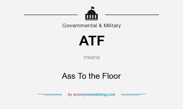 What does ATF mean? It stands for Ass To the Floor