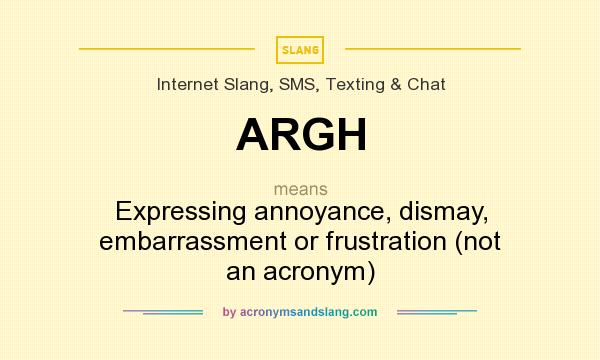 What does ARGH mean? It stands for Expressing annoyance, dismay, embarrassment or frustration (not an acronym)
