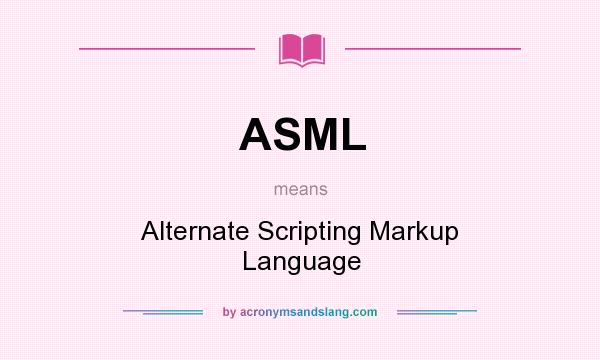 What does ASML mean? It stands for Alternate Scripting Markup Language