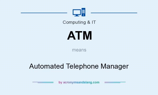 What does ATM mean? It stands for Automated Telephone Manager