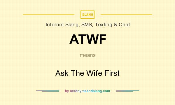 What does ATWF mean? It stands for Ask The Wife First
