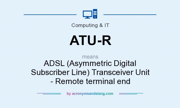 What does ATU-R mean? It stands for ADSL (Asymmetric Digital Subscriber Line) Transceiver Unit - Remote terminal end