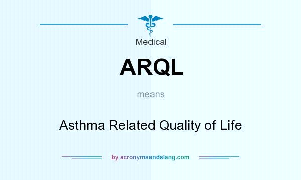 What does ARQL mean? It stands for Asthma Related Quality of Life