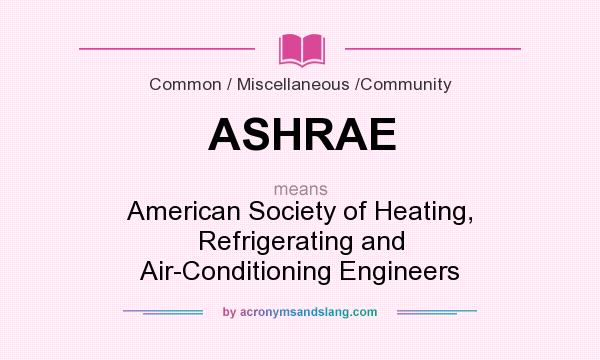 What does ASHRAE mean? It stands for American Society of Heating, Refrigerating and Air-Conditioning Engineers